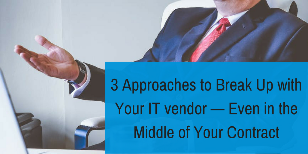 3 Approaches to Break Up with Your IT vendor — Even in the Middle of Your Contract.png